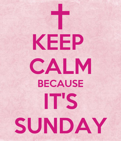 Poster: KEEP  CALM BECAUSE IT'S SUNDAY