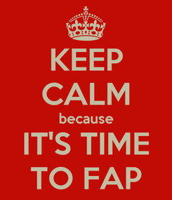 Poster: KEEP CALM because IT'S TIME TO FAP