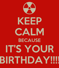 Poster: KEEP CALM BECAUSE IT'S YOUR BIRTHDAY!!!!