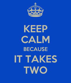Poster: KEEP CALM BECAUSE IT TAKES TWO