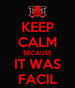 Poster: KEEP CALM BECAUSE IT WAS FACIL
