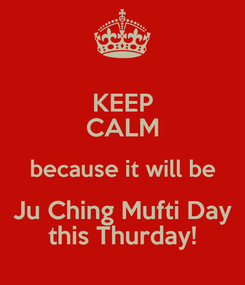 Poster: KEEP CALM because it will be Ju Ching Mufti Day this Thurday!