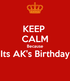 Poster: KEEP  CALM Because Its AK's Birthday