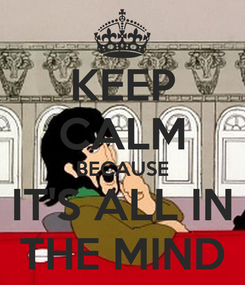 Poster: KEEP CALM BECAUSE IT'S ALL IN THE MIND