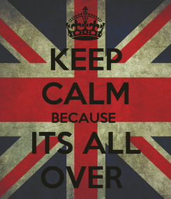 Poster: KEEP CALM BECAUSE  ITS ALL OVER