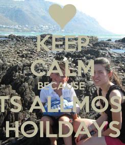 Poster: KEEP CALM BECAUSE  ITS ALLMOST HOILDAYS