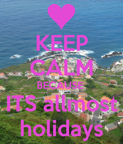 Poster: KEEP CALM BECAUSE  ITS allmost holidays