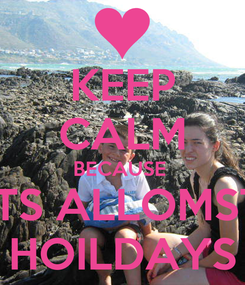 Poster: KEEP CALM BECAUSE  ITS ALLOMST HOILDAYS