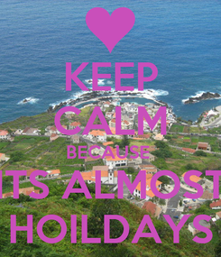 Poster: KEEP CALM BECAUSE  ITS ALMOST HOILDAYS