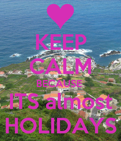 Poster: KEEP CALM BECAUSE  ITS almost HOLIDAYS