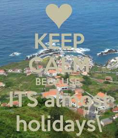 Poster: KEEP CALM BECAUSE  ITS almost holidays\