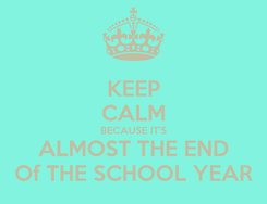 Poster: KEEP CALM BECAUSE IT'S ALMOST THE END Of THE SCHOOL YEAR