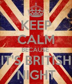 Poster: KEEP CALM BECAUSE  IT'S BRITISH NIGHT