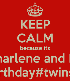 Poster: KEEP CALM because its Charlene and I's  birthday#twins#