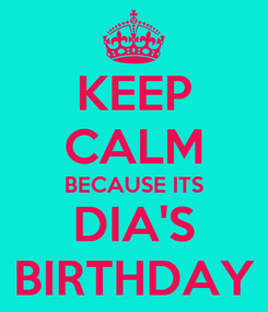 Poster: KEEP CALM BECAUSE ITS DIA'S BIRTHDAY