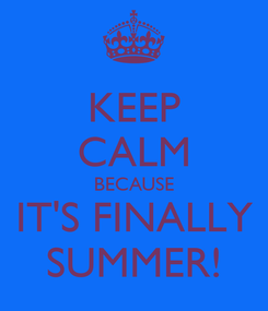 Poster: KEEP CALM BECAUSE IT'S FINALLY SUMMER!