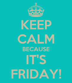 Poster: KEEP CALM BECAUSE IT'S FRIDAY!