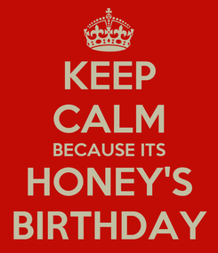 Poster: KEEP CALM BECAUSE ITS HONEY'S BIRTHDAY