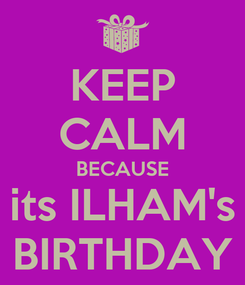 Poster: KEEP CALM BECAUSE its ILHAM's BIRTHDAY