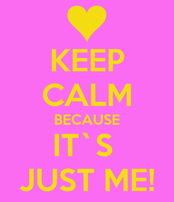 Poster: KEEP CALM BECAUSE IT`S  JUST ME!