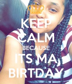 Poster: KEEP CALM BECAUSE ITS MA BIRTDAY