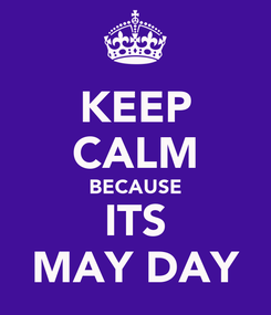 Poster: KEEP CALM BECAUSE ITS MAY DAY