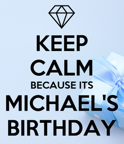 Poster: KEEP CALM BECAUSE ITS MICHAEL'S BIRTHDAY