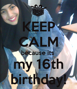 Poster: KEEP CALM because its  my 16th birthday!