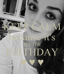 Poster: KEEP CALM because it's MY 17th BIRTHDAY ♥ ♥ ♥