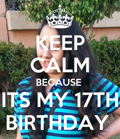 Poster: KEEP CALM BECAUSE  ITS MY 17TH BIRTHDAY
