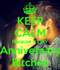Poster: KEEP CALM Because it's MY Anniversary Bitches