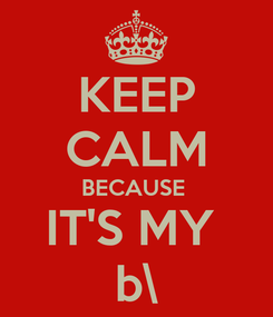 Poster: KEEP CALM BECAUSE  IT'S MY  b\