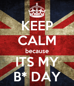 Poster: KEEP CALM because ITS MY B* DAY