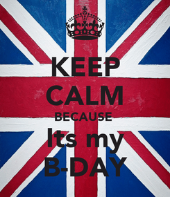 Poster: KEEP CALM BECAUSE  Its my B-DAY