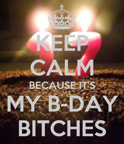 Poster: KEEP CALM BECAUSE IT'S MY B-DAY BITCHES