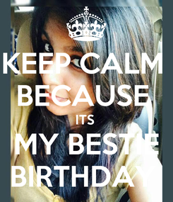 Poster: KEEP CALM  BECAUSE  ITS  MY BESTIE BIRTHDAY