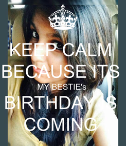 Poster: KEEP CALM  BECAUSE ITS  MY BESTIE's  BIRTHDAY IS  COMING