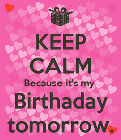 Poster: KEEP CALM Because it's my  Birthaday tomorrow.
