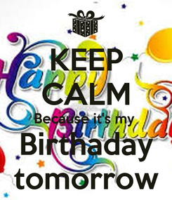 Poster: KEEP CALM Because it's my  Birthaday tomorrow