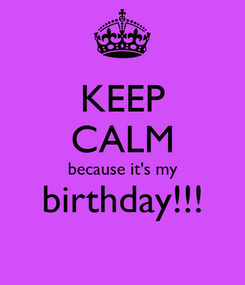 Poster: KEEP CALM because it's my birthday!!!