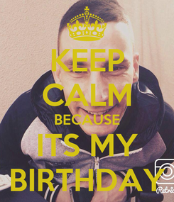 Poster: KEEP CALM BECAUSE ITS MY BIRTHDAY
