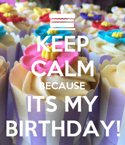 Poster: KEEP CALM BECAUSE ITS MY BIRTHDAY!