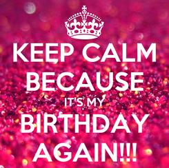 Poster: KEEP CALM BECAUSE IT'S MY BIRTHDAY AGAIN!!!