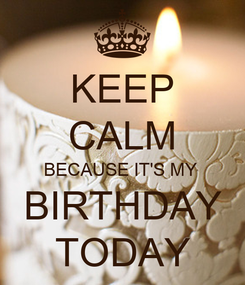 Poster: KEEP CALM BECAUSE IT'S MY  BIRTHDAY TODAY
