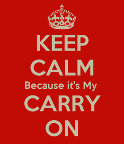 Poster: KEEP CALM Because it's My  CARRY ON