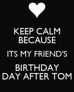 Poster: KEEP CALM BECAUSE ITS MY FRIEND'S BIRTHDAY DAY AFTER TOM
