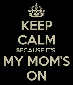 Poster: KEEP CALM BECAUSE IT'S  MY MOM'S ON