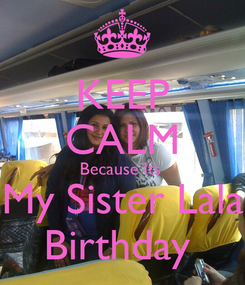Poster: KEEP CALM Because Its  My Sister Lala Birthday