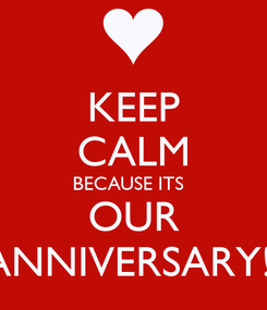 Poster: KEEP CALM BECAUSE ITS   OUR ANNIVERSARY!