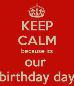 Poster: KEEP CALM because its our  birthday day